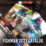 2021年Fishmanカタログ全国釣具店にて配布中です!