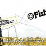 ルアマガ+フィッシングショー2021にFishmanも掲載されております