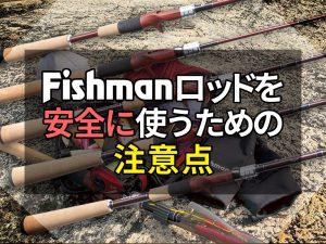 Fishmanロッドを安全にお使いいただくための注意点