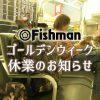 Fishmanゴールデンウイーク休業のお知らせ